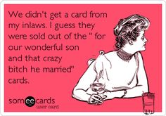 We didn't get a card from my inlaws. I guess they were sold out of the ' for our wonderful son and that crazy bitch he married' cards. Yup yup fresh out