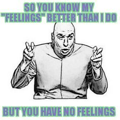 Narcissist thinks he can tell me how i feel and tell me my feelings are wring. Bitch please you've  got no feelings you rotting excuse of a human