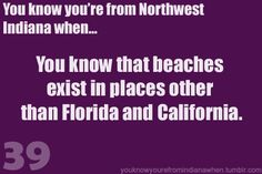 Know you're from Northwest Indiana, when beaches exist there, besides California