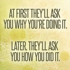 At first theyll ask you why you're doing it. Later, they'll ask you how you did it.