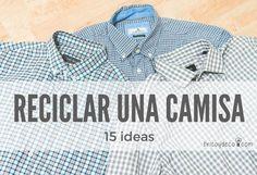 Una vieja camisa de hombre puede dar mucho de sí con un poco de creatividad. ¡Mirad que de ideas para reutilizarla!