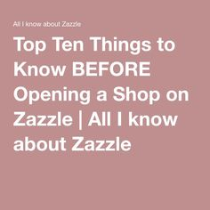 Top Ten Things to Know BEFORE Opening a Shop on Zazzle | All I know about Zazzle