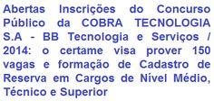 A COBRA TECNOLOGIA S.A, doravante denominada BB Tecnologia e Serviços, empresa vinculada ao Banco do Brasil, torna de conhecimento geral, a realização de Concurso Público para o provimento de 150 vagas e formação de cadastro reserva em cargos de Nível Médio/Técnico (Técnico Administrativo e Técnico de Operações) e Superior (Analista de Operações) de sua Instituição. Os vencimentos vão de R$ 1.377,46 a R$ 3.581,38, além de diversos benefícios.