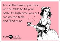 """""""For all the times I put food on the table to fill your belly, It's high time you put me on the table and filled mine.""""  Original innapropriate e-card by Kayla Miller (:"""