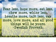 Fear less, hope more, eat less, chew more, whine less, breathe more, talk less, say more, love more and all good things will be yours. Swedish proverb