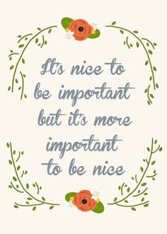 It's nice to be important but more important is to be nice. @ErinMesserburkhalter DanBurkhalter how about this one?