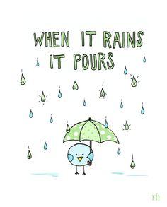 "When it rains, it pours.    "":O)"