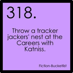 I wish I could fast forward through time in a time machine so I could meet Katniss and Peeta. That would be awesome.