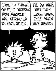 Calvin and Hobbes, 3 A.M. (4 of 4 DA) - Come to think of it, I wonder how PEOPLE are attracted to each other. | I'll bet that's why they close their eyes when they smooch.