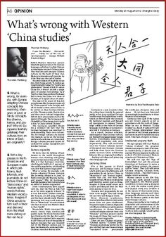 What's wrong with Western 'China Studies' (Shanghai Daily)  Western 'China Studies' is a failure of epic proportions and consequences. Most Western scholars, maybe afraid of committing cultural treason against their nation states, and indeed entire branches of Culture studies such as Sinology never informed the Western public about anything truly Chinese.