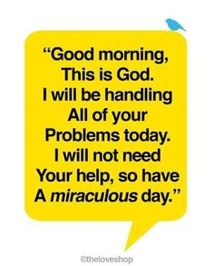 """Good morning. This is God.  I will be handling all of your problems today.  I will not need your help, so have a miraculous day."""