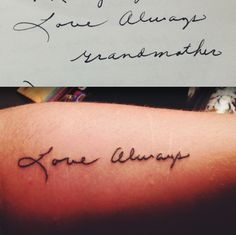 """""""My grandmother was one of the most influential people in my life, if not the most influential of all. She practically raised me, and when she passed away two years ago, I was devastated. She always wrote me letters and signed them Love always, Grandmother. My love and appreciation for her will always be so great, so I got tattoo of that meaningful farewell in her handwriting. I couldn't be happier.""""  Trilogy, Memphis, TN."""