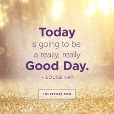 "Inspirational Quotes about  | ""Today is going to be a really, really good day"" — Louise Hay"