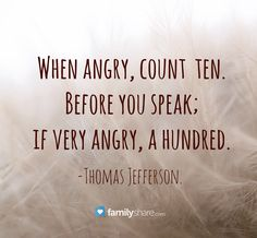 When angry, count ten. Before you speak; if very angry, a hundred. -Thomas Jefferson