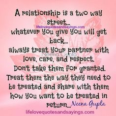 A relationship is a two way street… whatever you give you will get back… always treat your partner with love, care, and respect. Don't take them for granted. Treat them they way they need to be treated and share with them how you want to be treated in return….Neena Gupta
