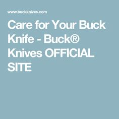 Care for Your Buck Knife - Buck® Knives OFFICIAL SITE