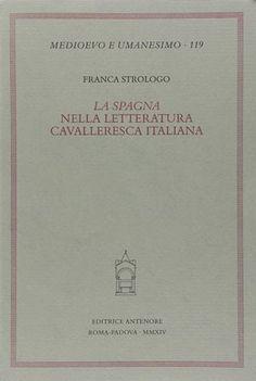 """La """"Spagna"""" nella letteratura cavalleresca italiana / Franca Strologo Publicación Roma : Editrice Antenore, 2014"""