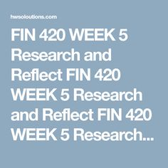 FIN 420 WEEK 5 Research and Reflect FIN 420 WEEK 5 Research and Reflect FIN 420 WEEK 5 Research and Reflect FIN 420 WEEK 5 Research and Reflect  Choose one major concept from this course.  Research this concept within the University Library.  Writea 350- to 700-word summary of your research.  Apply what you learned to your own personal or professional life.  Click the Assignment Files tab to submit your Microsoft® Word document  FIN 420 WEEK 5 Research and Reflect    FIN 420 WEEK 5…