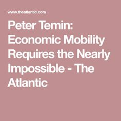 Peter Temin: Economic Mobility Requires the Nearly Impossible - The Atlantic