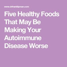 Five Healthy Foods That May Be Making Your Autoimmune Disease Worse