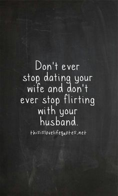 Don't ever stop dating your wife and don't ever stop flirting with your husband! Hell yeah!