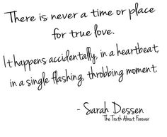 There is never a time or place for true love. It happens accidentally, in a heartbeat, in a single flashing, throbbing moment -Sarah Dessen-