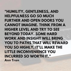 Humility gentleness and helpfulness go so much further and open doors you cannot imagine. Think from a higher level and try to see beyond today. Some hard work and insight will bring you to paths that will reward you so highly itll make the little inconvenience you incurred so worth it. - Ann Tran  #Quote #MotivationalMonday #MondayMotivation