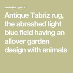 Antique Tabriz rug, the abrashed light blue field having an allover garden design with animals Tabriz Rug, Garden Design, Light Blue, Rugs, Antiques, Animals, Farmhouse Rugs, Antiquities, Antique