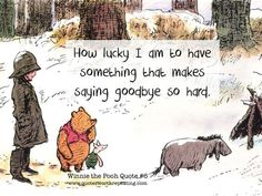 POOH-How lucky I am to have something that makes saying goodbye so hard. - Winnie the Pooh Cute Quotes, Great Quotes, Quotes To Live By, Inspirational Quotes, Winnie The Pooh Quotes, Winnie The Pooh Friends, How Lucky Am I, Pooh Bear, Disney Quotes