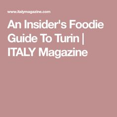An Insider's Foodie Guide To Turin | ITALY Magazine