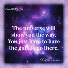 The universe will show you the way. You just have to have the guts to go there.