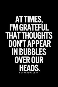 At times, I'm grateful that thoughts don't appear in bubbles over our heads.