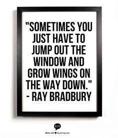"""""""Sometimes you just have to jump out the window and grow wings on the way down."""" - Ray Bradbury"""