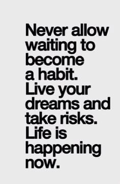 #career #inspiration Life is now don't let waiting be a habit .