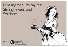 I like my men like my tea:  Strong, Sweet, and Southern.