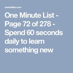 One Minute List - Page 72 of 278 - Spend 60 seconds daily to learn something new