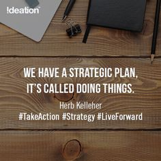 We have a strategic plan, it's called doing things. - Herb Kelleher #TakeAction #Strategy #LiveForward