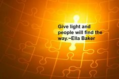 Empower Network - Tino's Daily Quote of the Day_12-15-2013  Give light and people will find the way.~Ella Baker   #qotd #quotes #retweet #success #thegrowrichproject