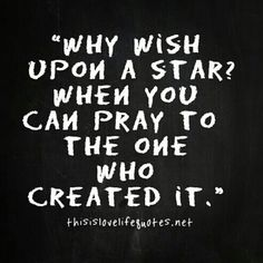Why wish upon a star when you can pray to the ONE who created it....? #Prayer