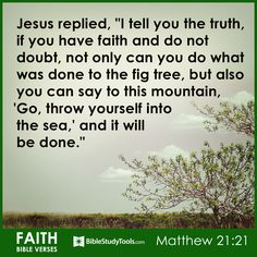 "Jesus replied, ""I tell you the truth, if you have faith and do not doubt, not only can you do what was done to the fig tree, but also you can say to this mountain, 'Go, throw yourself into the sea,' and it will be done."" Matthew 21:21"