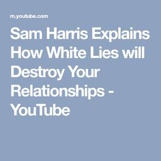 Sam Harris Explains How White Lies will Destroy Your Relationships - YouTube