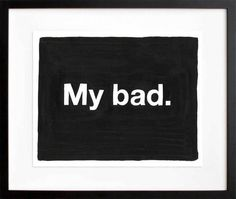 Untitled (My bad) by Mike Monteiro