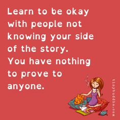 Learn to be okay with people not knowing your side of the story. You have nothing to prove to anyone. Story Quotes, Truth Quotes, Wisdom Quotes, Words Quotes, Me Quotes, Motivational Quotes, Inspirational Quotes, Sayings, Loyalty Quotes