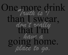 One more drink than I swear, that I'm going home. Trust is I don't really have a place to go.