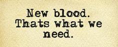 New blood.