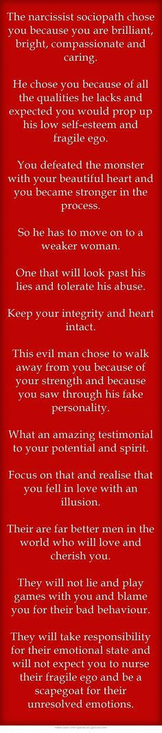The narcissist sociopath chose you because you are brilliant, bright, compassionate and caring. He chose you because of all the qualities he lacks and expected you would prop up his low self-esteem and fragile ego. You defeated the monster with your beautiful heart and you became stronger in the process. So he has to move on to a weaker woman. One that will look past his lies and tolerate his abuse. Keep your integrity and heart intact. This evil man chose to walk away...