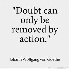 Doubt can only be removed by action. Goethe.