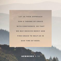 So let us come boldly to the throne of our gracious God. There we will receive his mercy, and we will find grace to help us when we need it most. Hebrews 4:16