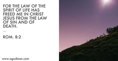 Rom. 8:2 For the law of the Spirit of life has freed me in Christ Jesus from the law of sin and of death.