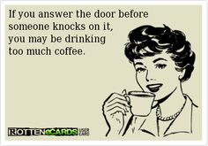 If you answer the door before  someone knocks on it,  you may be drinking  too much coffee.
